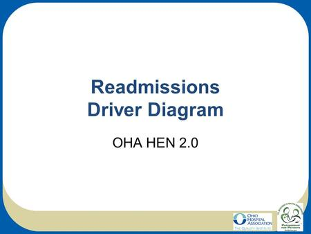 Readmissions Driver Diagram OHA HEN 2.0. Readmissions AIMPrimary Drivers Secondary DriversChange Ideas Reduce Readmissions Identify patients at high-risk.