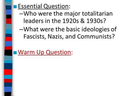 ■ Essential Question: – Who were the major totalitarian leaders in the 1920s & 1930s? – What were the basic ideologies of Fascists, Nazis, and Communists?