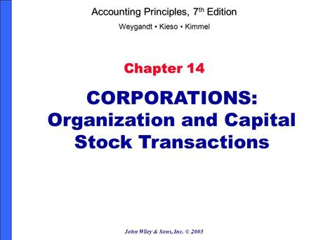 John Wiley & Sons, Inc. © 2005 Chapter 14 CORPORATIONS: Organization and Capital Stock Transactions Accounting Principles, 7 th Edition Weygandt Kieso.