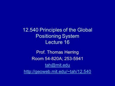 12.540 Principles of the Global Positioning System Lecture 16 Prof. Thomas Herring Room 54-820A; 253-5941