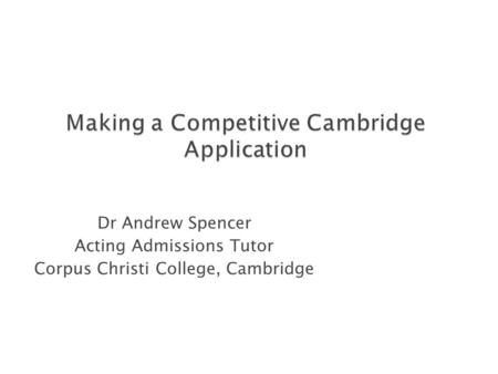 Dr Andrew Spencer Acting Admissions Tutor Corpus Christi College, Cambridge.