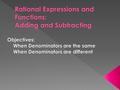 Addition and Subtraction with Like Denominators Let p, q, and r represent polynomials where q ≠ 0. To add or subtract when denominators are the same,