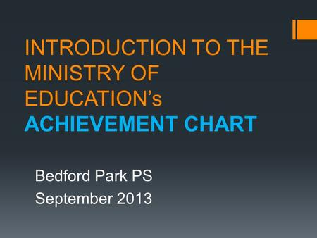 INTRODUCTION TO THE MINISTRY OF EDUCATION's ACHIEVEMENT CHART Bedford Park PS September 2013.