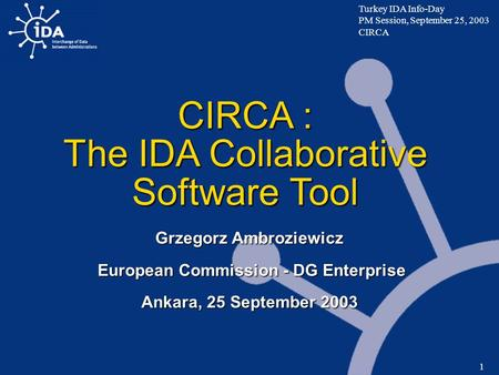 Turkey IDA Info-Day PM Session, September 25, 2003 CIRCA 1 CIRCA : The IDA Collaborative Software Tool Grzegorz Ambroziewicz European Commission - DG Enterprise.