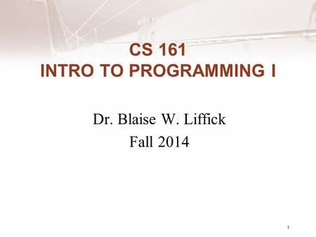 CS 161 INTRO TO PROGRAMMING I Dr. Blaise W. Liffick Fall 2014 1.