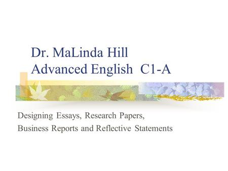 Dr. MaLinda Hill Advanced English C1-A Designing Essays, Research Papers, Business Reports and Reflective Statements.