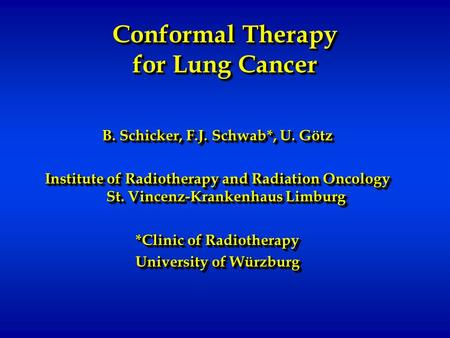 Conformal Therapy for Lung Cancer B. Schicker, F.J. Schwab*, U. Götz Institute of Radiotherapy and Radiation Oncology St. Vincenz-Krankenhaus Limburg *Clinic.