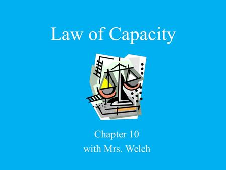 Law of Capacity Chapter 10 with Mrs. Welch Law of Capacity.