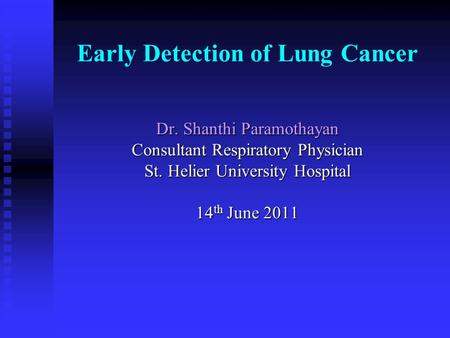 Early Detection of Lung Cancer Dr. Shanthi Paramothayan Consultant Respiratory Physician St. Helier University Hospital 14 th June 2011.