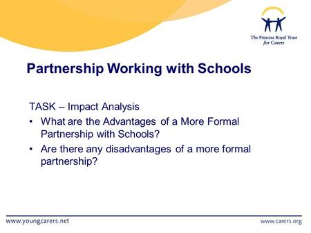 Partnership Working with Schools TASK – Impact Analysis What are the Advantages of a More Formal Partnership with Schools? Are there any disadvantages.
