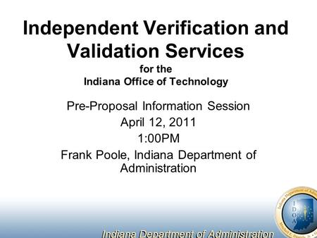 Independent Verification and Validation Services for the Indiana Office of Technology Pre-Proposal Information Session April 12, 2011 1:00PM Frank Poole,