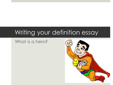 Writing your definition essay What is a hero?. Introduction  Introduction:  Hook: Get your reader's attention with this sentence  Bridge: 1 sentence.