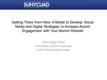 Getting There from Here: A Model to Develop Social Media and Digital Strategies to Increase Alumni Engagement with Your Alumni Website David Regan White.
