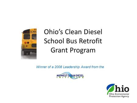 Ohio's Clean Diesel School Bus Retrofit Grant Program Winner of a 2008 Leadership Award from the.