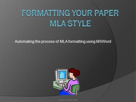 Automating the process of MLA formatting using MSWord © Karen Conerly 2013.