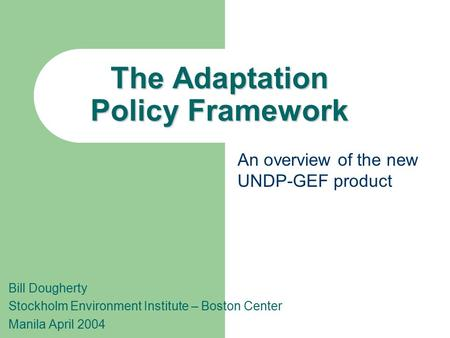 The Adaptation Policy Framework Bill Dougherty Stockholm Environment Institute – Boston Center Manila April 2004 An overview of the new UNDP-GEF product.
