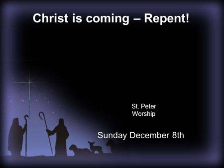 St. Peter Worship Christ is coming – Repent! Sunday December 8th.