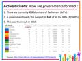 Active Citizens: How are governments formed? 1.There are currently 650 Members of Parliament (MPs). 2.A government needs the support of half of all the.