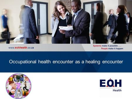 Occupational Health | Wellness | Executive Health | Consulting www.eohhealth.co.za Occupational health encounter as a healing encounter.