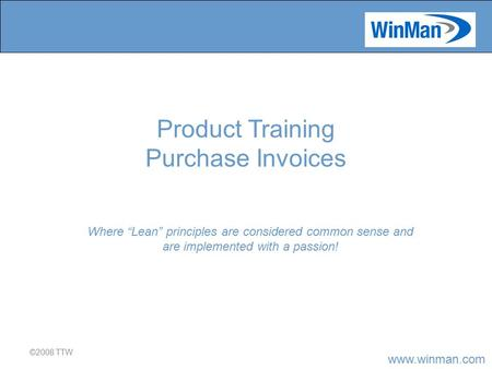 "Www.winman.com ©2008 TTW Where ""Lean"" principles are considered common sense and are implemented with a passion! Product Training Purchase Invoices."