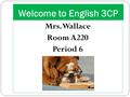 Welcome to English 3CP Mrs. Wallace Room A220 Period 6.