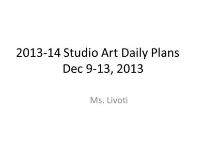 2013-14 Studio Art Daily Plans Dec 9-13, 2013 Ms. Livoti.