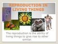 REPRODUCTION IN LIVING THINGS The reproduction is the ability of living things to give rise to other similar.