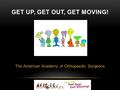 The American Academy of Orthopaedic Surgeons GET UP, GET OUT, GET MOVING!
