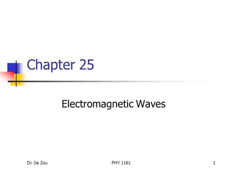 Dr. Jie ZouPHY 11611 Chapter 25 Electromagnetic Waves.