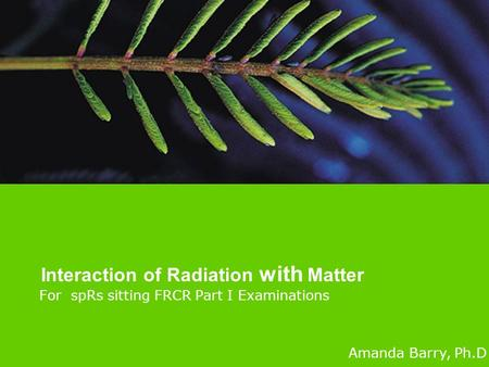 For spRs sitting FRCR Part I Examinations Interaction of Radiation with Matter Amanda Barry, Ph.D.