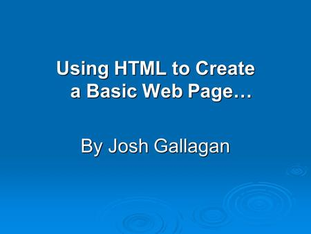 Using HTML to Create a Basic Web Page… By Josh Gallagan.