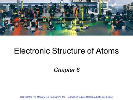 Copyright ©The McGraw-Hill Companies, Inc. Permission required for reproduction or display. 7-1 Electronic Structure of Atoms Chapter 6 Copyright © The.