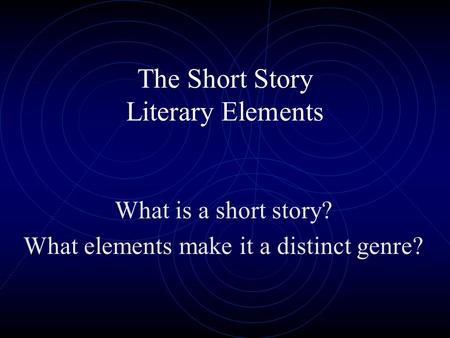 The Short Story Literary Elements What is a short story? What elements make it a distinct genre?