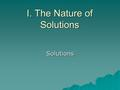 I. The Nature of Solutions Solutions. A. Definitions  Solution - homogeneous mixture Solvent - present in greater amount Solute - substance being dissolved.