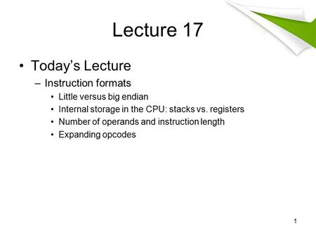 Lecture 17 Today's Lecture –Instruction formats Little versus big endian Internal storage in the CPU: stacks vs. registers Number of operands and instruction.