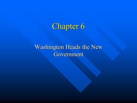 Chapter 6 Washington Heads the New Government. New Government Takes Shape George Washington becomes the 1ST president of the United States under the Constitution.