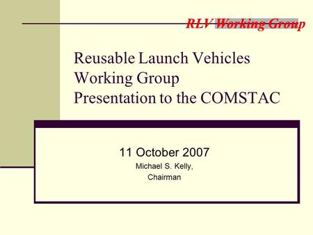 RLV Working Group Reusable Launch Vehicles Working Group Presentation to the COMSTAC 11 October 2007 Michael S. Kelly, Chairman.