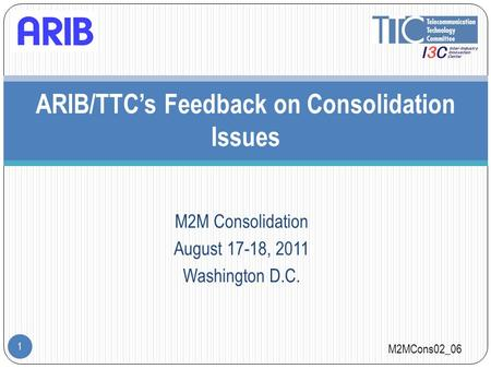 M2M Consolidation August 17-18, 2011 Washington D.C. 1 ARIB/TTC's Feedback on Consolidation Issues M2MCons02_06.