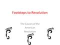 Footsteps to Revolution The Causes of the American Revolution.