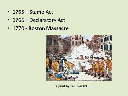 1765 – Stamp Act 1766 – Declaratory Act 1770 - Boston Massacre A print by Paul Revere.