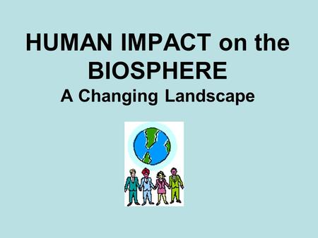 HUMAN IMPACT on the BIOSPHERE A Changing Landscape.