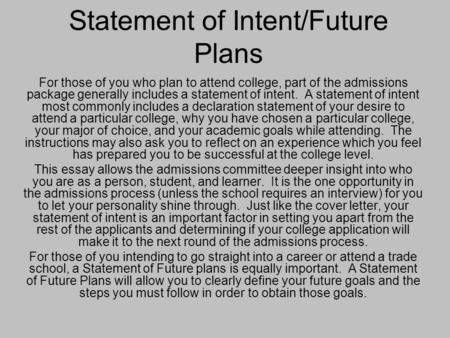Statement of Intent/Future Plans For those of you who plan to attend college, part of the admissions package generally includes a statement of intent.