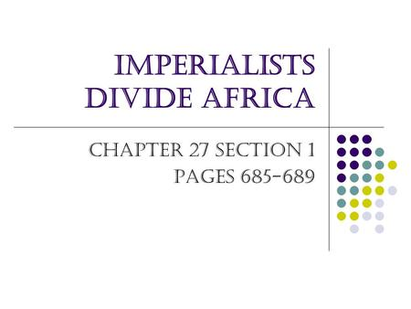 Imperialists Divide Africa Chapter 27 Section 1 Pages 685-689.