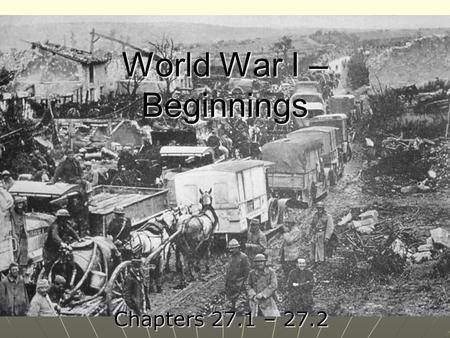World War I – Beginnings Chapters 27.1 – 27.2. Causes of World War I Nationalism Nationalism Many feared Germany's growing power in EuropeMany feared.