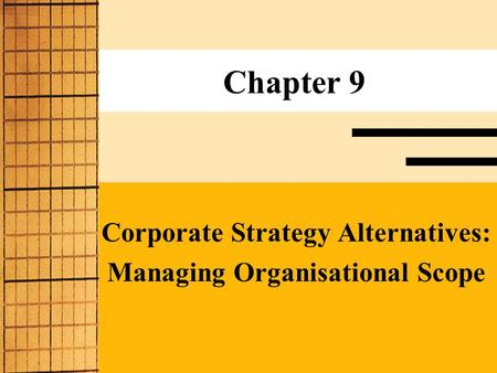 Chapter 9 Corporate Strategy Alternatives: <strong>Managing</strong> Organisational Scope.