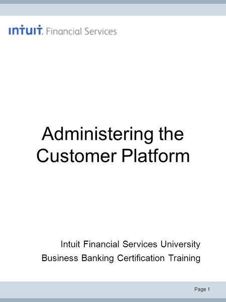 Page 1 Administering the Customer Platform Intuit Financial Services University Business <strong>Banking</strong> Certification Training.
