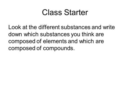 Class Starter Look at the different substances and write down which substances you think are composed of elements and which are composed of compounds.