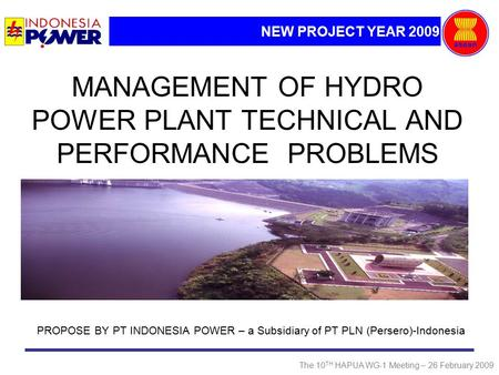 NEW PROJECT YEAR 2009 The 10 TH HAPUA WG-1 Meeting – 26 February 2009 MANAGEMENT OF <strong>HYDRO</strong> <strong>POWER</strong> <strong>PLANT</strong> TECHNICAL AND PERFORMANCE PROBLEMS PROPOSE BY PT.