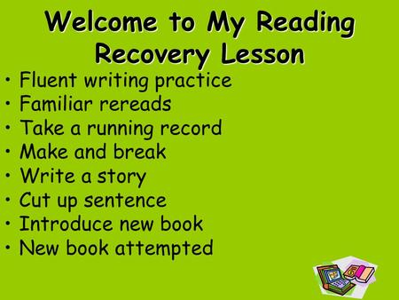 Welcome to My Reading Recovery Lesson Fluent writing practice Familiar rereads Take a running record Make and break Write a story Cut up sentence Introduce.