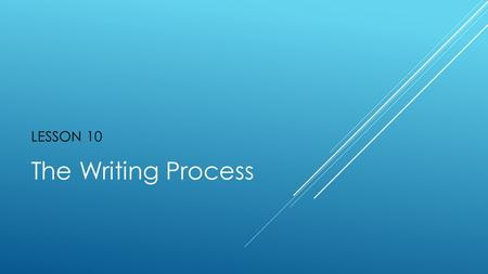 "LESSON 10 The Writing Process. "" "" NO GREAT THING IS CREATED SUDDENLY. ~Epictetus."